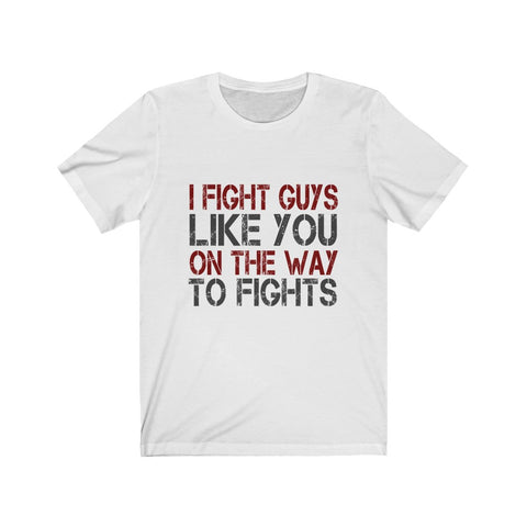 I Fight Guys Like you On The Way To Fights Tee