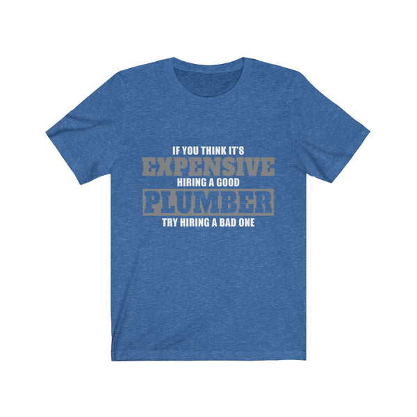 If You Think It's Expensive Hiring A Good Plumber Unisex Jersey Short Sleeve Tee