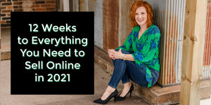 12 Weeks to Everything You Need to Sell Online in 2021