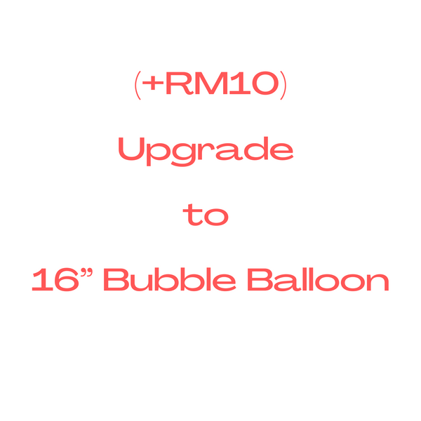 "Upgrade to 16"" Bubble Balloon (+RM10)"