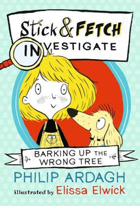 Stick & Fetch Investigate: Barking Up the Wrong Tree by Philip Ardagh & Elissa Elwick