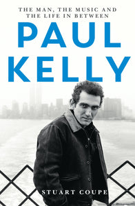 Paul Kelly: The Man, the Music and the Life in Between by Stuart Coupe