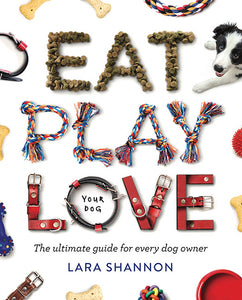 Eat, Play, Love (Your Dog) by Lara Shannon