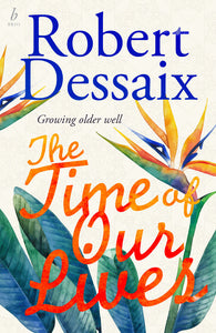 The Time of Ours Lives by Robert Dessaix
