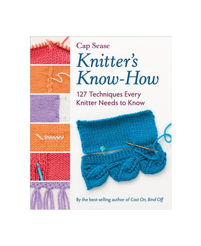 Knitter's Know-How: 127 Techniques Every Knitter Needs to Know by Cap Sease