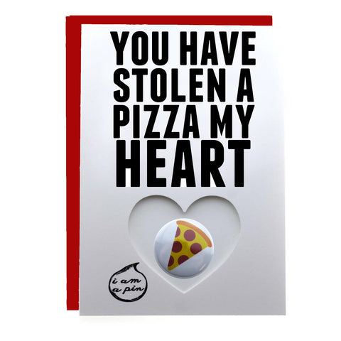 PIN GREETING CARD - YOU HAVE STOLEN A PIZZA MY HEART