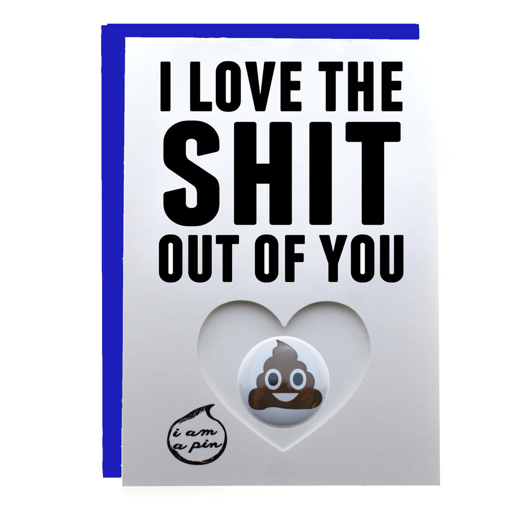 PIN GREETING CARD - I LOVE THE SHIT OUT OF YOU