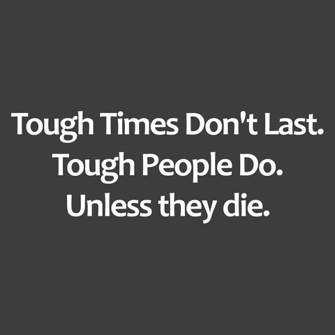 Tough Times Don't Last. Tough People Do. Unless they die. (Men's)