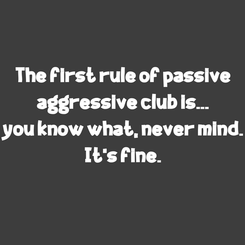The first rule of passive aggressive club is... you know what, never mind. It's fine. (Men's)