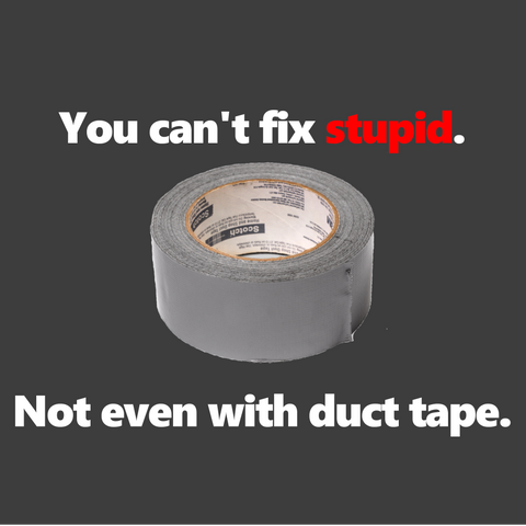 You can't fix stupid. Not even with duct tape. (Men's)