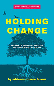 Holding Change: The Way of Emergent Strategy Facilitation and Mediation