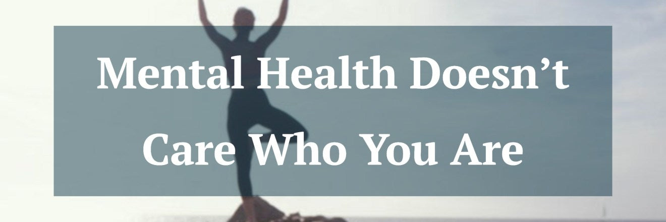 Mental Health Doesn't Care Who You Are