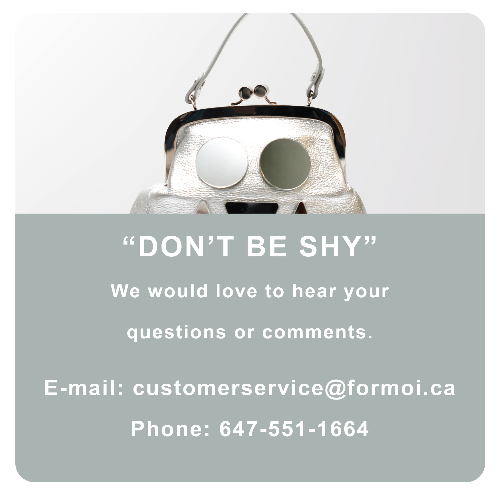 Don't be shy! We would love to hear from you. Email: customerservice@formoi.ca Phone: 647-551-1664