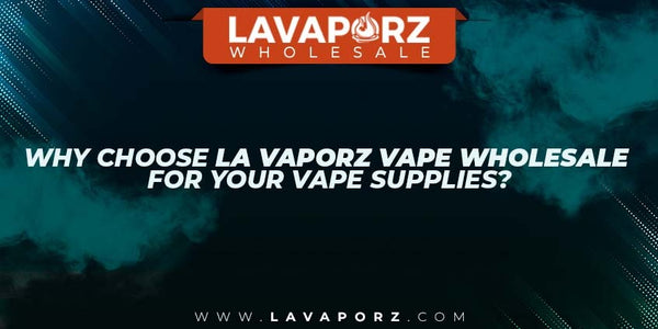Why Choose LA Vaporz Vape Wholesale For your Vape Supplies