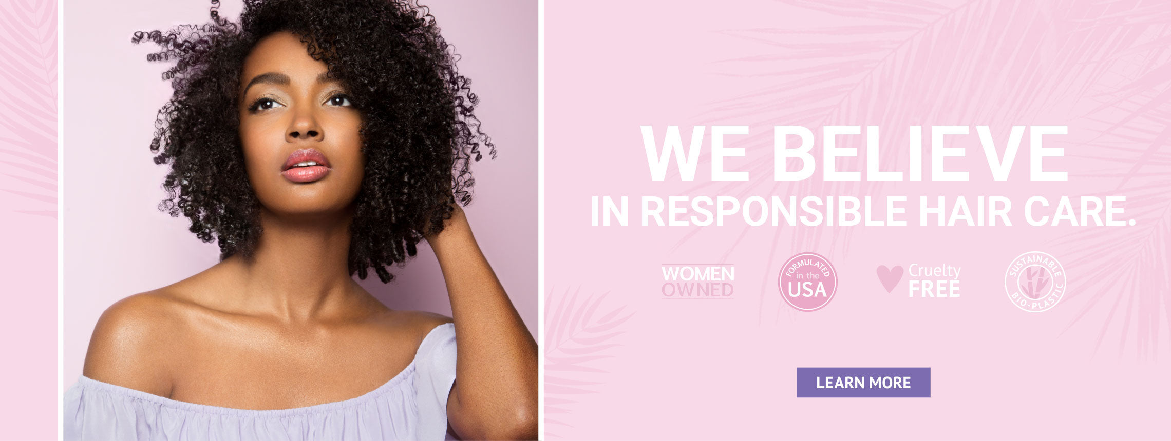 We belive in responsible hair care. We are women owned, formulated in the USA, cruelty free and we use sustainable bio-plastic. Learn more.