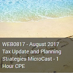 WEB0817 - August 2017 Tax Update and Planning Strategies MicroCast - 1 Hour CPE