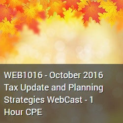 WEB1016 - October 2016 Tax Update and Planning Strategies WebCast - 1 Hour CPE