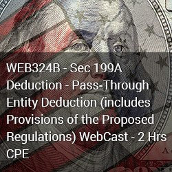 WEB324B - Sec 199A Deduction - Pass‐Through Entity Deduction (includes Provisions of the Proposed Regulations) WebCast - 2 Hrs CPE