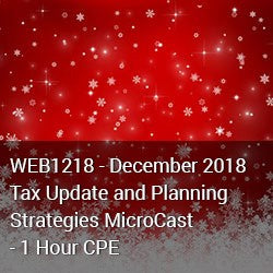 WEB1218 - December 2018 Tax Update and Planning Strategies MicroCast - 1 Hour CPE
