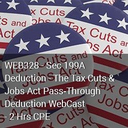 WEB328 - Sec 199A Deduction - The Tax Cuts & Jobs Act Pass‐Through Deduction WebCast - 2 Hrs CPE