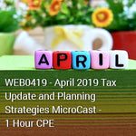 WEB0419 - April 2019 Tax Update and Planning Strategies MicroCast - 1 Hour CPE