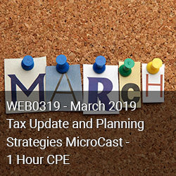 WEB0319 - March 2019 Tax Update and Planning Strategies MicroCast - 1 Hour CPE