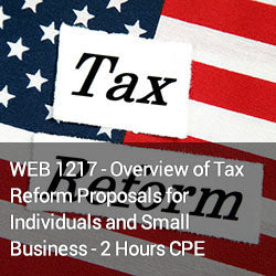 WEB1217 - Overview of Tax Reform Proposals for Individuals and Small Business - 2 Hours CPE