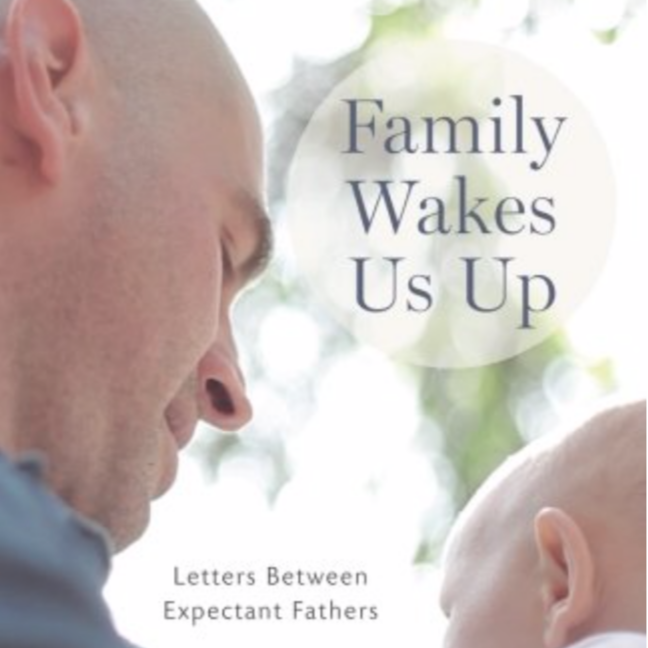 Family Wakes Us Up: Letters Between Expectant Fathers