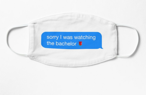 The Bachelor - Sorry I Was Watching the Bachelor Text Face Mask