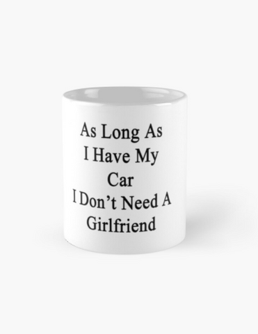 As Long As I have my Car I don't need a girlfriend - Car Lovers Ceramic Mug