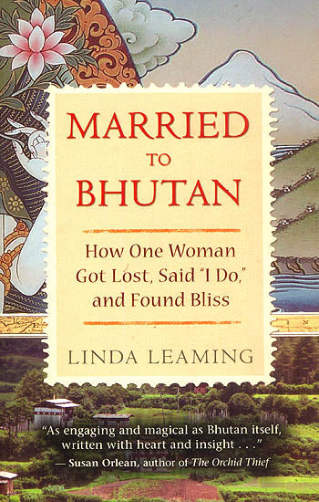 Married to Bhutan (How One Woman Got Lost, Said ' I Do,' and Found Bliss)