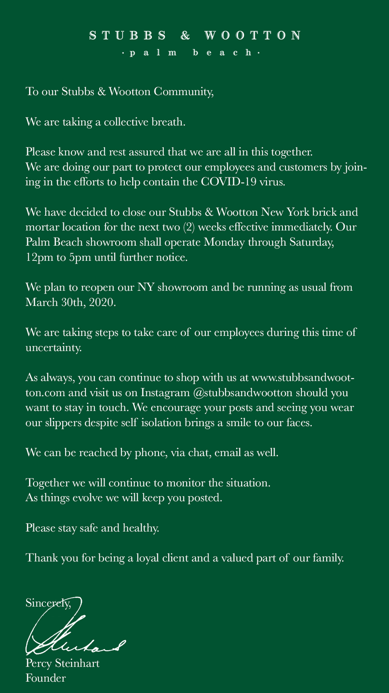 To our Stubbs & Wootton Community,  We are taking a collective breath.  Please know and rest assured that we are all in this together. We are doing our part to protect our employees and customers by joining in the efforts to help contain the COVID-19 virus.  We have decided to close our Stubbs & Wootton New York brick and mortar location for the next two (2) weeks effective immediately. Our Palm Beach showroom shall operate Monday through Saturday, 12pm to 5pm until further notice.  We plan to reopen our NY showroom and be running as usual from March 30th, 2020.  We are taking steps to take care of our employees during this time of uncertainty.  As always, you can continue to shop with us at www.stubbsandwootton.com and visit us on Instagram @stubbsandwootton should you want to stay in touch. We encourage your posts and seeing you wear our slippers despite self isolation brings a smile to our faces.  We can be reached by phone, via chat, email as well.  Together we will continue to monitor the situation. As things evolve we will keep you posted.   Please stay safe and healthy.  Thank you for being a loyal client and a valued part of our family.   Sincerely,    Percy Steinhart