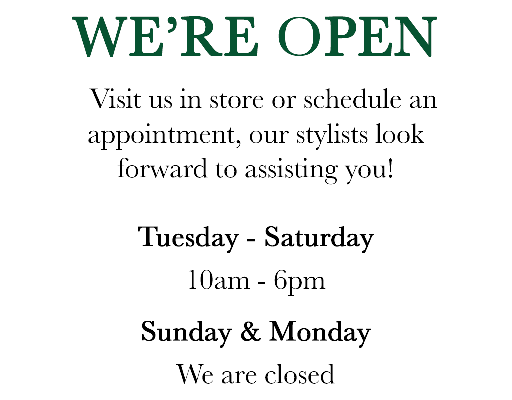 We're open. Visit us in store or schedule an appointment. Our stylists look forward to assisting you. We are open Tuesday through Saturday, 10am to 6pm. Sunday and Monday we are closed.