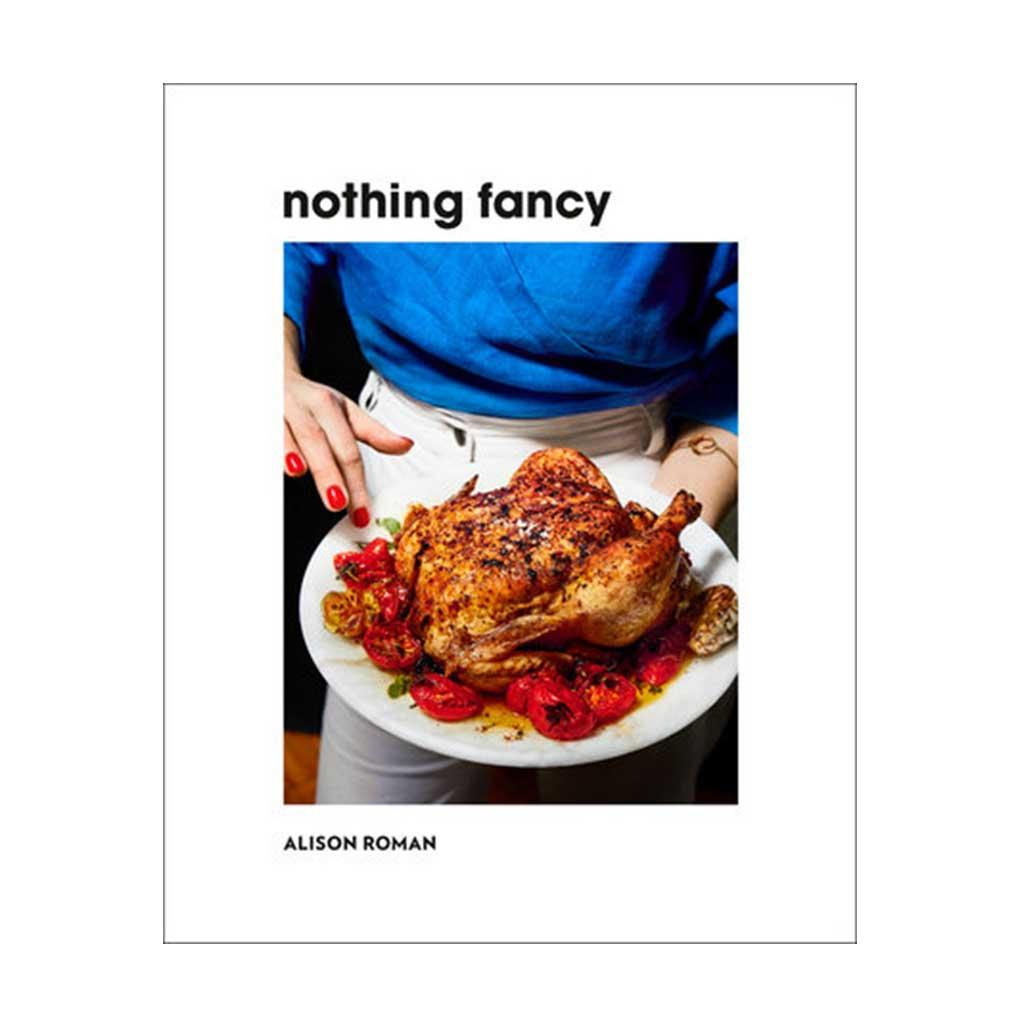 Nothing Fancy: Unfussy Food for Having People Over, by Alison Roman