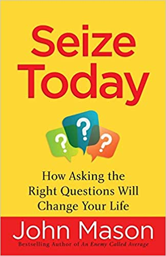 SEIZE TODAY-HOW ASKING THE RIGHT QUESTIONS WILL CHANGE YOUR LIFE