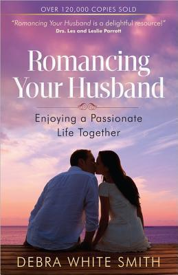 ROMANCING YOUR HUSBAND : Enjoying a Passionate Life Together
