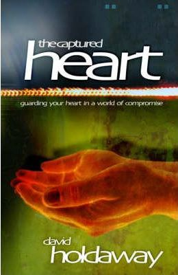 CAPTURED HEART- Guarding Your Heart in a World of Compromise
