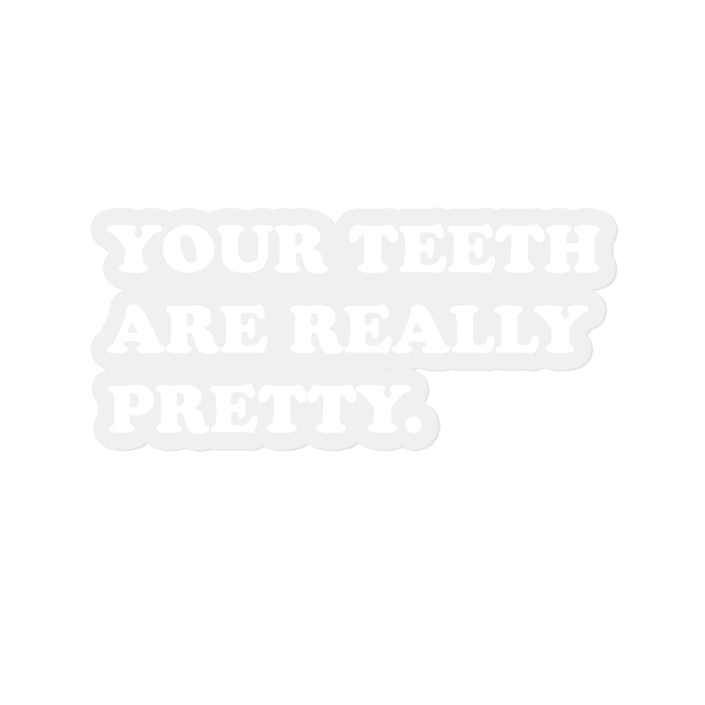 Clear sticker with white text that says your teeth are really pretty.