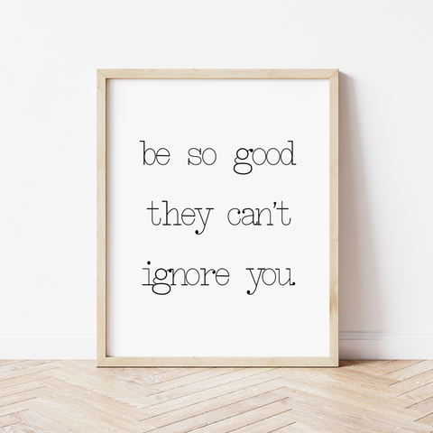 'be so good they can't ignore you' Print