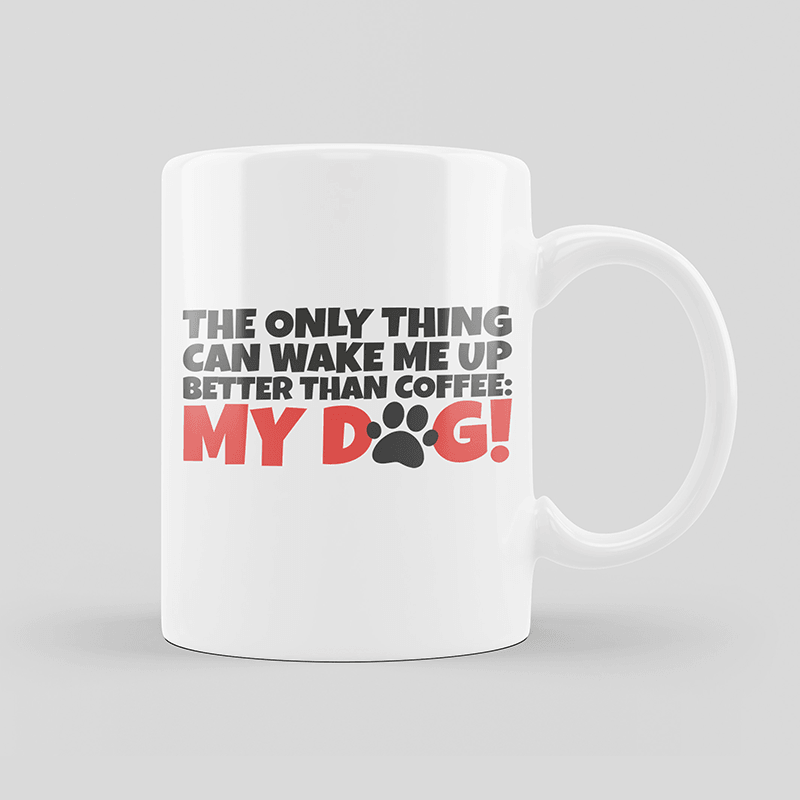 The Only Thing Can Wake Up Better Than Coffee My Dog Mug
