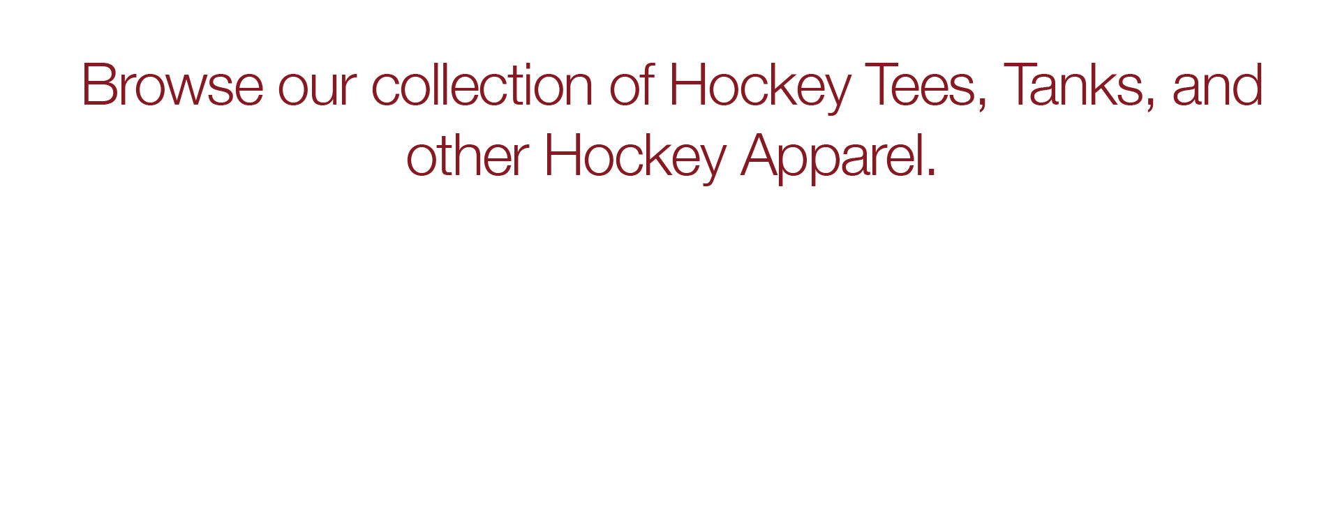 Browse our collection of Hockey Tees, Tanks, and other Hockey Apparel
