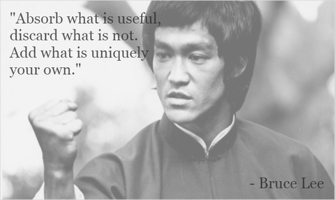 Absorb what is useful, discard what is not. Add what is uniquely your own. - Bruce Lee