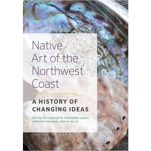 Native Art of the Northwest Coast: A History of Changing Ideas Edited By Charlotte Twnsend-Gault, Jennifer Kramer and Ki-Ke In