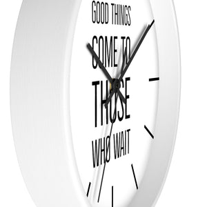Good Things Come To Those Who Wait - Law of Attraction Wall Clocks