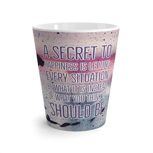 Latte Mug - A Secret To Happiness Is Letting Every Situation Be What It Is