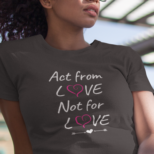 Act from Love Not for Love T-Shirt