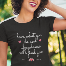 Load image into Gallery viewer, Love What You Do And Abundance Will Find You Law of Attraction Tee
