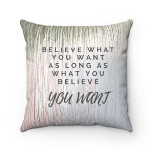 Believe What You Want As Long As What You Believe, You Want Pillow