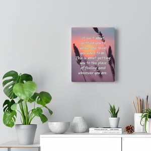 Canvas  Wrap - It Isn't About Getting You To Where You Think You Want To Be