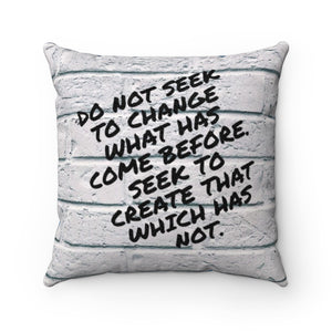 DO NOT SEEK TO CHANGE WHAT HAS COME BEFORE.  SEEK TO CREATE THAT WHICH HAS NOT PILLOW
